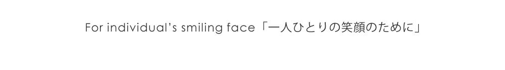 For individual's smiling face「一人ひとりの笑顔のために」